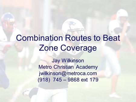 Combination Routes to Beat Zone Coverage Jay Wilkinson Metro Christian Academy (918) 745 – 9868 ext 179.