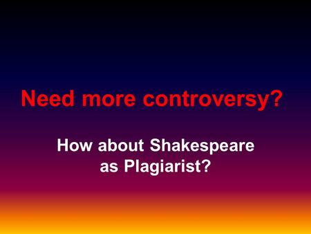 Need more controversy? How about Shakespeare as Plagiarist?