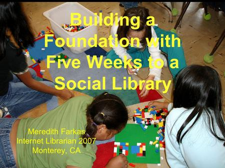 Building a Foundation with Five Weeks to a Social Library Meredith Farkas Internet Librarian 2007 Monterey, CA.