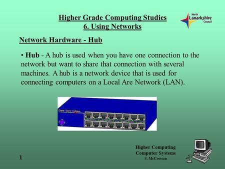 Higher Computing Computer Systems S. McCrossan Higher Grade Computing Studies 6. Using Networks 1 Network Hardware - Hub Hub - A hub is used when you have.