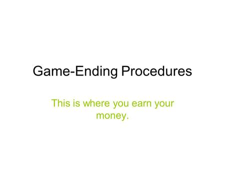Game-Ending Procedures This is where you earn your money.