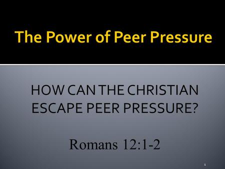 HOW CAN THE CHRISTIAN ESCAPE PEER PRESSURE? Romans 12:1-2 1.