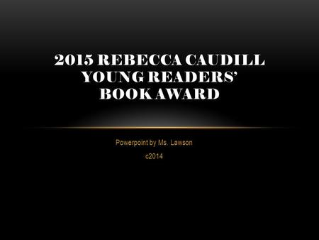 Powerpoint by Ms. Lawson c2014 2015 REBECCA CAUDILL YOUNG READERS' BOOK AWARD.