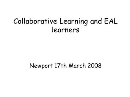 Collaborative Learning and EAL learners Newport 17th March 2008.