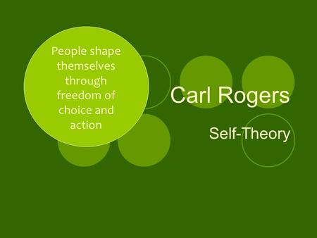 Carl Rogers Self-Theory People shape themselves through freedom of choice and action.