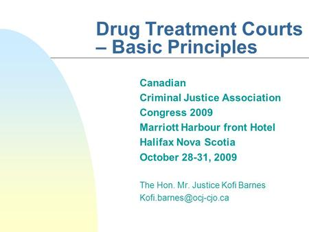 Drug Treatment Courts – Basic Principles Canadian Criminal Justice Association Congress 2009 Marriott Harbour front Hotel Halifax Nova Scotia October 28-31,