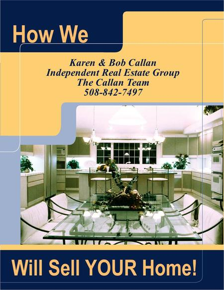 How We Karen & Bob Callan Independent Real Estate Group The Callan Team 508-842-7497 Will Sell YOUR Home!