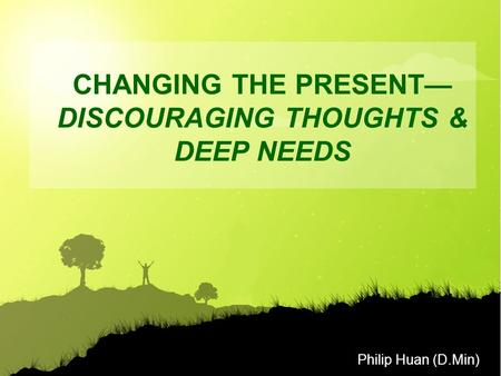 Philip Huan (D.Min) CHANGING THE PRESENT— DISCOURAGING THOUGHTS & DEEP NEEDS.