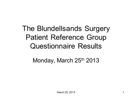 March 25, 20131 The Blundellsands Surgery Patient Reference Group Questionnaire Results Monday, March 25 th 2013.