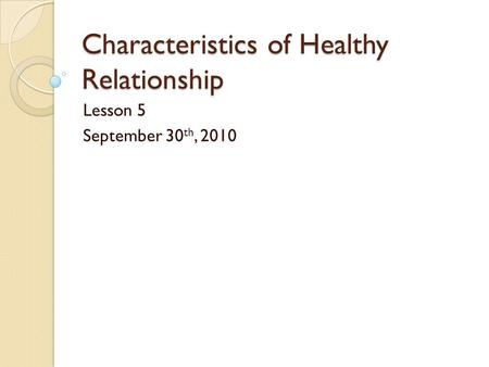 Characteristics of Healthy Relationship Lesson 5 September 30 th, 2010.