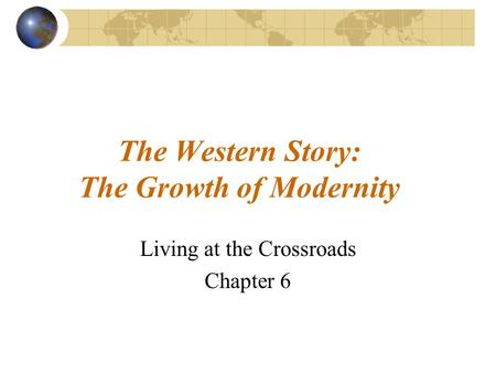 The Western Story: The Growth of Modernity Living at the Crossroads Chapter 6.