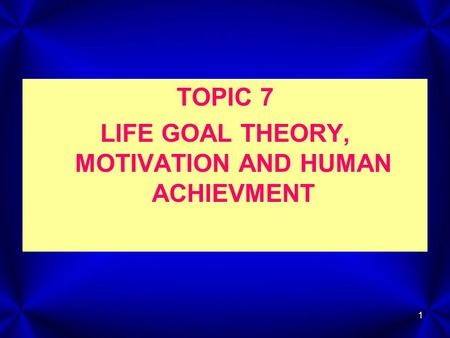 1 TOPIC 7 LIFE GOAL THEORY, MOTIVATION AND HUMAN ACHIEVMENT.