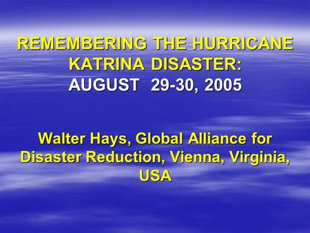 REMEMBERING THE HURRICANE KATRINA DISASTER: AUGUST 29-30, 2005 Walter Hays, Global Alliance for Disaster Reduction, Vienna, Virginia, USA.