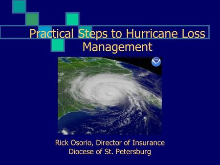 Practical Steps to Hurricane Loss Management Rick Osorio, Director of Insurance Diocese of St. Petersburg.