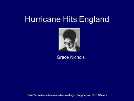Hurricane Hits England Grace Nichols Slide 7 contains a link to a video reading of the poem on BBC Bitesize.