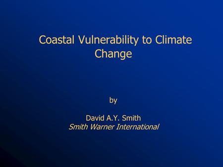 Coastal Vulnerability to Climate Change by David A.Y. Smith Smith Warner International.