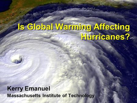 Is Global Warming Affecting Hurricanes? Kerry Emanuel Massachusetts Institute of Technology.