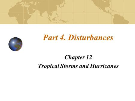 Part 4. Disturbances Chapter 12 Tropical Storms and Hurricanes.