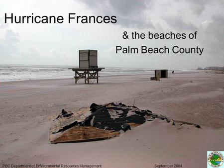 Hurricane Frances & the beaches of Palm Beach County PBC Department of Environmental Resources Management September 2004.
