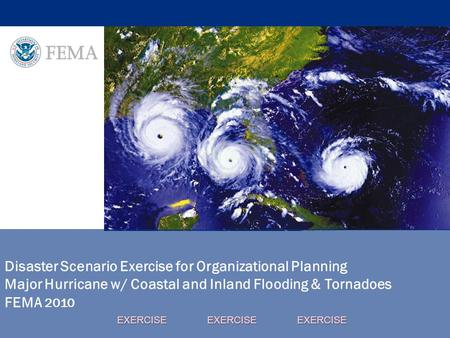 Disaster Scenario Exercise for Organizational Planning Major Hurricane w/ Coastal and Inland Flooding & Tornadoes FEMA 2010 EXERCISE EXERCISE EXERCISE.