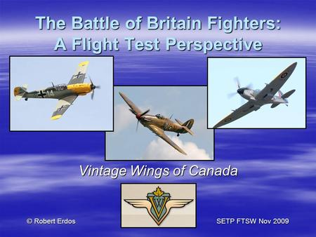 The Battle of Britain Fighters: A Flight Test Perspective Vintage Wings of Canada © Robert ErdosSETP FTSW Nov 2009.