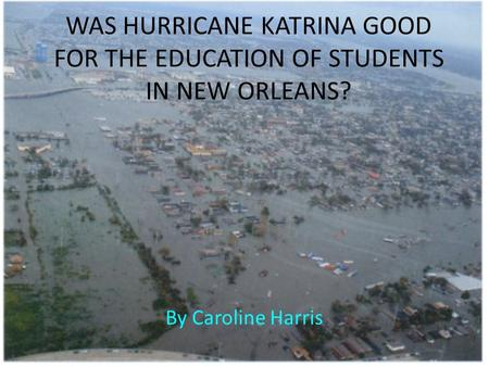 WAS HURRICANE KATRINA GOOD FOR THE EDUCATION OF STUDENTS IN NEW ORLEANS? By Caroline Harris.