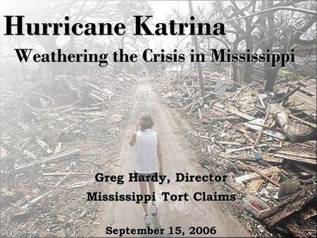 Hurricane Katrina Weathering the Crisis in Mississippi Greg Hardy, Director Mississippi Tort Claims September 15, 2006.