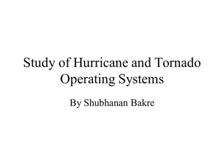 Study of Hurricane and Tornado Operating Systems By Shubhanan Bakre.