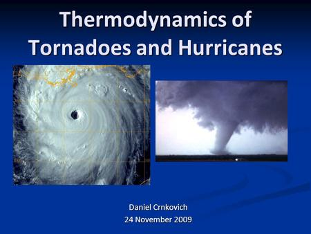 Thermodynamics of Tornadoes and Hurricanes Daniel Crnkovich 24 November 2009.