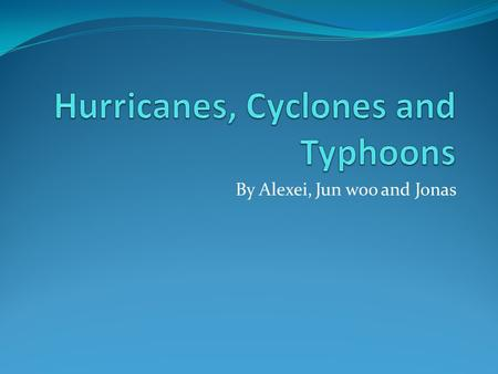 By Alexei, Jun woo and Jonas. The words mean the same thing Typhoons only come in the pacific Hurricanes are found in the West Indies and the Caribbean.
