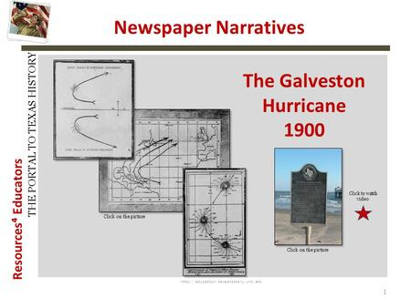 Resources⁴ Educators THE PORTAL TO TEXAS HISTORY  1 Newspaper Narratives The Galveston Hurricane 1900 Click on the.