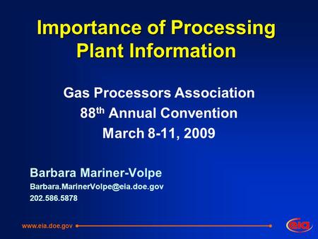 Importance of Processing Plant Information Gas Processors Association 88 th Annual Convention March 8-11, 2009 Barbara Mariner-Volpe