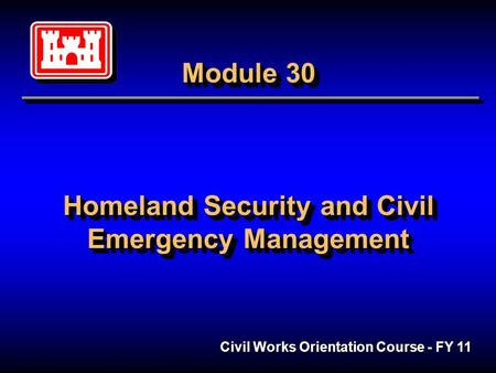 Module 30 Homeland Security and Civil Emergency Management Civil Works Orientation Course - FY 11.
