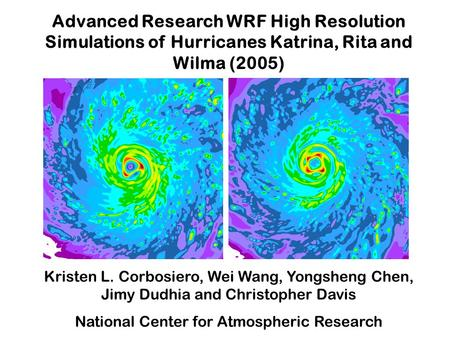 Advanced Research WRF High Resolution Simulations of Hurricanes Katrina, Rita and Wilma (2005) Kristen L. Corbosiero, Wei Wang, Yongsheng Chen, Jimy Dudhia.