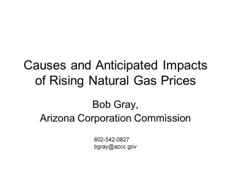 Causes and Anticipated Impacts of Rising Natural Gas Prices Bob Gray, Arizona Corporation Commission 602-542-0827