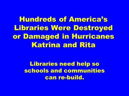 Hundreds of America's Libraries Were Destroyed or Damaged in Hurricanes Katrina and Rita Libraries need help so schools and communities can re-build.