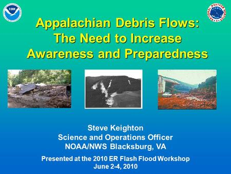 Appalachian Debris Flows: The Need to Increase Awareness and Preparedness Steve Keighton Science and Operations Officer NOAA/NWS Blacksburg, VA Presented.