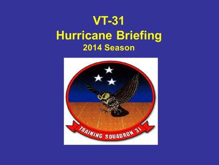 VT-31 Hurricane Briefing 2014 Season. Presentation topics: General Hurricane Info VT-31 Actions in response to: –Condition of Readiness (COR) levels NFAAS.