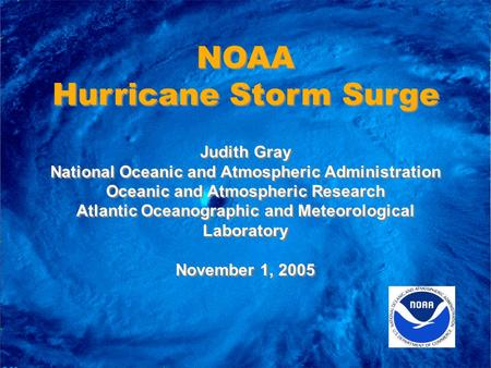 NOAA Hurricane Storm Surge NOAA Hurricane Storm Surge Judith Gray National Oceanic and Atmospheric Administration Oceanic and Atmospheric Research Atlantic.