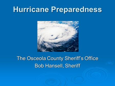 Hurricane Preparedness The Osceola County Sheriff's Office Bob Hansell, Sheriff.