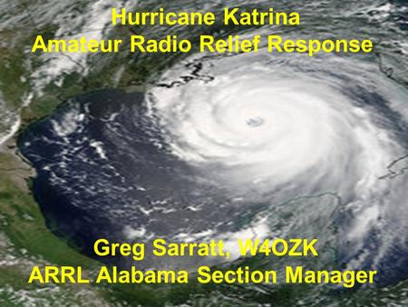 Hurricane Katrina Amateur Radio Relief Response Greg Sarratt, W4OZK ARRL Alabama Section Manager.