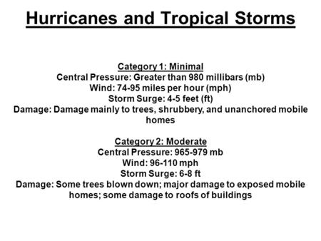 Hurricanes and Tropical Storms Category 1: Minimal Central Pressure: Greater than 980 millibars (mb) Wind: 74-95 miles per hour (mph) Storm Surge: 4-5.