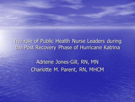 The role of Public Health Nurse Leaders during the Post Recovery Phase of Hurricane Katrina Adriene Jones-Gill, RN, MN Charlotte M. Parent, RN, MHCM.