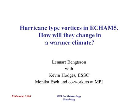 25 October 2006MPI for Meteorology Hamburg Hurricane type vortices in ECHAM5. How will they change in a warmer climate? Lennart Bengtsson with Kevin Hodges,
