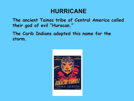 "HURRICANE The ancient Tainos tribe of Central America called their god of evil ""Huracan."" The Carib Indians adopted this name for the storm."