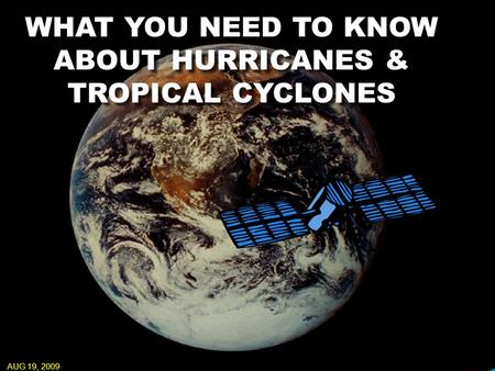 WHAT YOU NEED TO KNOW ABOUT HURRICANES & TROPICAL CYCLONES AUG 19, 2009.