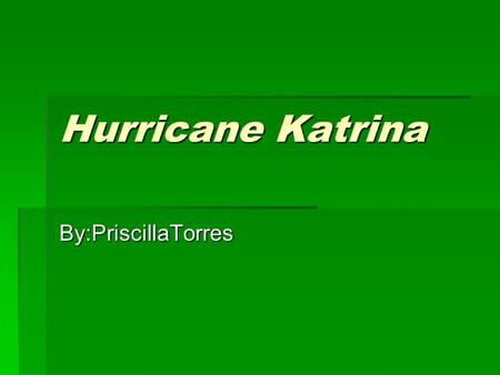 Hurricane Katrina By:PriscillaTorres. OUTLINE I. hurricane Katrina I. hurricane Katrina A.DEATHS OF HURRICANE KATRINA A.DEATHS OF HURRICANE KATRINA 1)1,300.