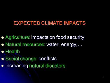 1 EXPECTED CLIMATE IMPACTS Agriculture: impacts on food security Agriculture: impacts on food security Natural resources: water, energy,… Natural resources: