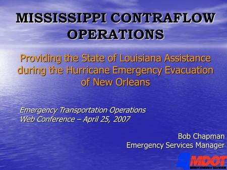 MISSISSIPPI CONTRAFLOW OPERATIONS Providing the State of Louisiana Assistance during the Hurricane Emergency Evacuation of New Orleans Bob Chapman Emergency.