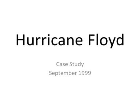 Hurricane Floyd Case Study September 1999. Effects Hit the coast of Florida and then moved North towards Georgia and South Carolina. Torrential rain and.